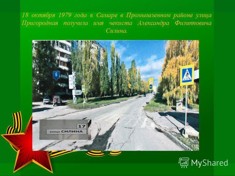 18 октября 1979 года в Самаре в Промышленном районе улица Пригородная получила имя чекиста Александра Филипповича Силина..