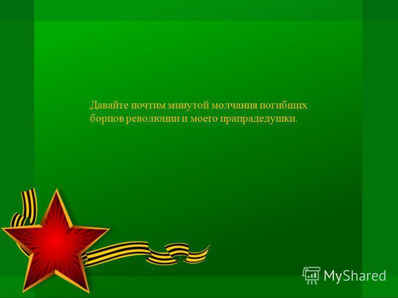 Давайте почтим минутой молчания погибших борцов революции и моего прапрадедушки.