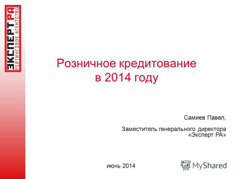 Розничное кредитование в 2014 году Самиев Павел, Заместитель генерального директора «Эксперт РА» июнь 2014