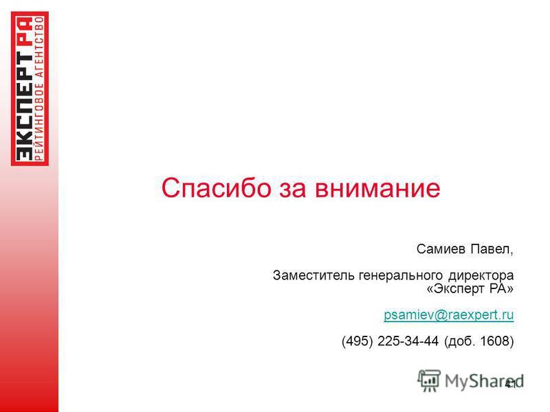 Спасибо за внимание Самиев Павел, Заместитель генерального директора «Эксперт РА» psamiev@raexpert.ru (495) 225-34-44 (доб. 1608) 41