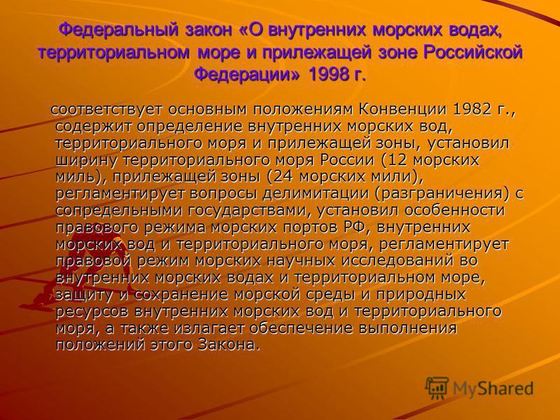 Федеральный закон «О внутренних морских водах, территориальном море и прилежащей зоне Российской Федерации» 1998 г. соответствует основным положениям Конвенции 1982 г., содержит определение внутренних морских вод, территориального моря и прилежащей з