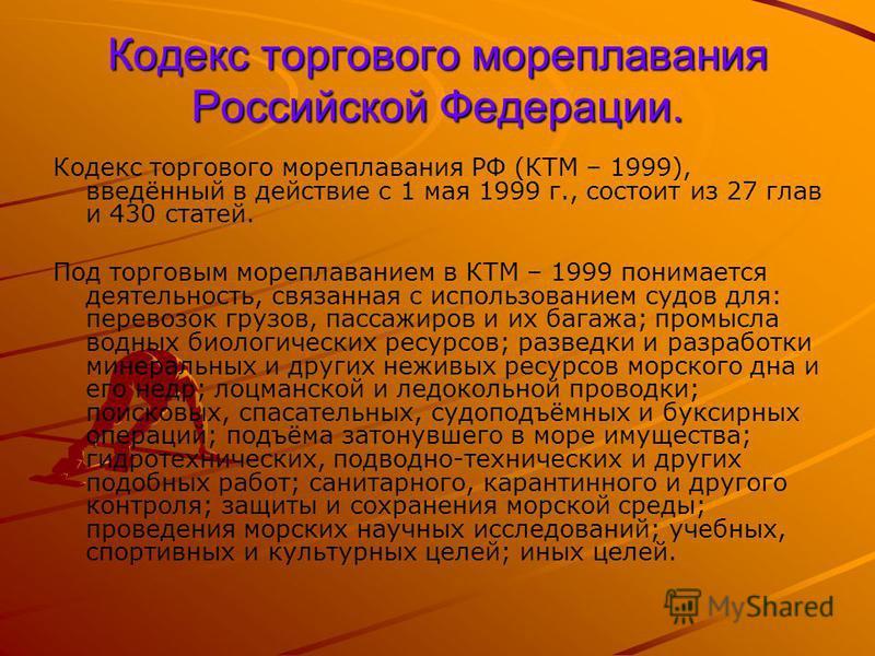 Кодекс торгового мореплавания Российской Федерации. Кодекс торгового мореплавания РФ (КТМ – 1999), введённый в действие с 1 мая 1999 г., состоит из 27 глав и 430 статей. Под торговым мореплаванием в КТМ – 1999 понимается деятельность, связанная с исп