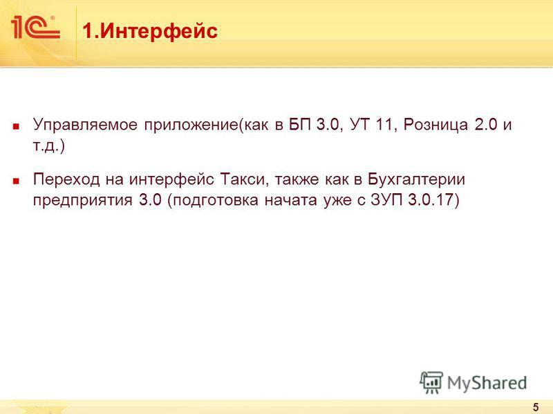 1. Интерфейс Управляемое приложение(как в БП 3.0, УТ 11, Розница 2.0 и т.д.) Переход на интерфейс Такси, также как в Бухгалтерии предприятия 3.0 (подготовка начата уже с ЗУП 3.0.17) 5