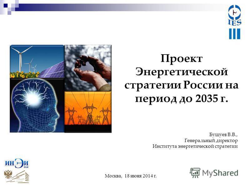 Проект Энергетической стратегии России на период до 2035 г. Москва, 18 июня 2014 г. Бушуев В.В., Генеральный директор Института энергетической стратегии