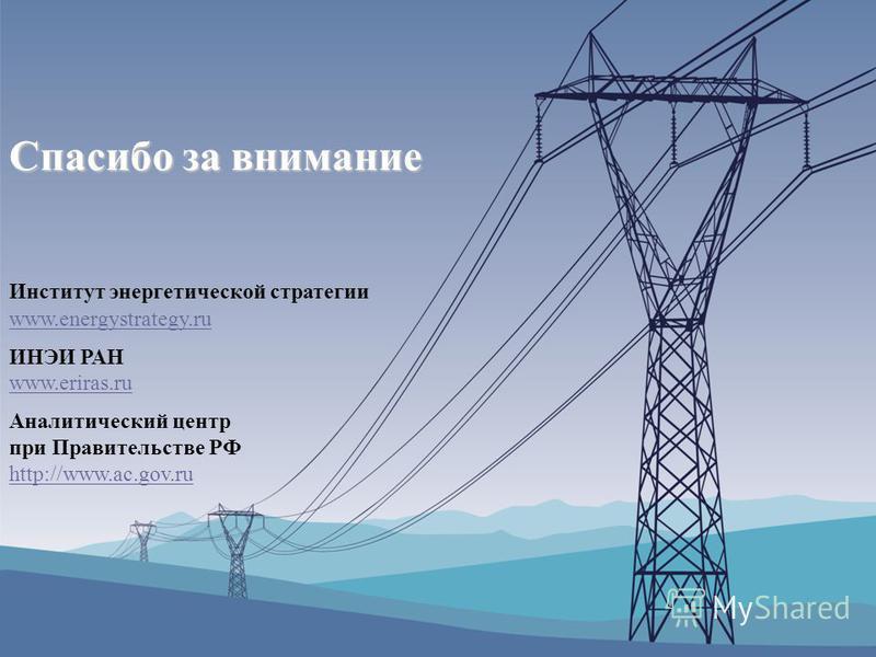 Институт энергетической стратегии www.energystrategy.ru ИНЭИ РАН www.eriras.ru Аналитический центр при Правительстве РФ http://www.ac.gov.ru Спасибо за внимание