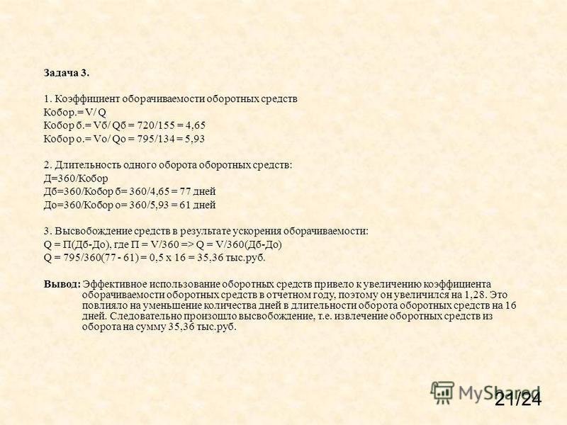 Задача 3. 1. Коэффициент оборачиваемости оборотных средств Кобор.= V/ Q Кобор б.= Vб/ Qб = 720/155 = 4,65 Кобор о.= Vо/ Qо = 795/134 = 5,93 2. Длительность одного оборота оборотных средств: Д=360/Кобор Дб=360/Кобор б= 360/4,65 = 77 дней До=360/Кобор