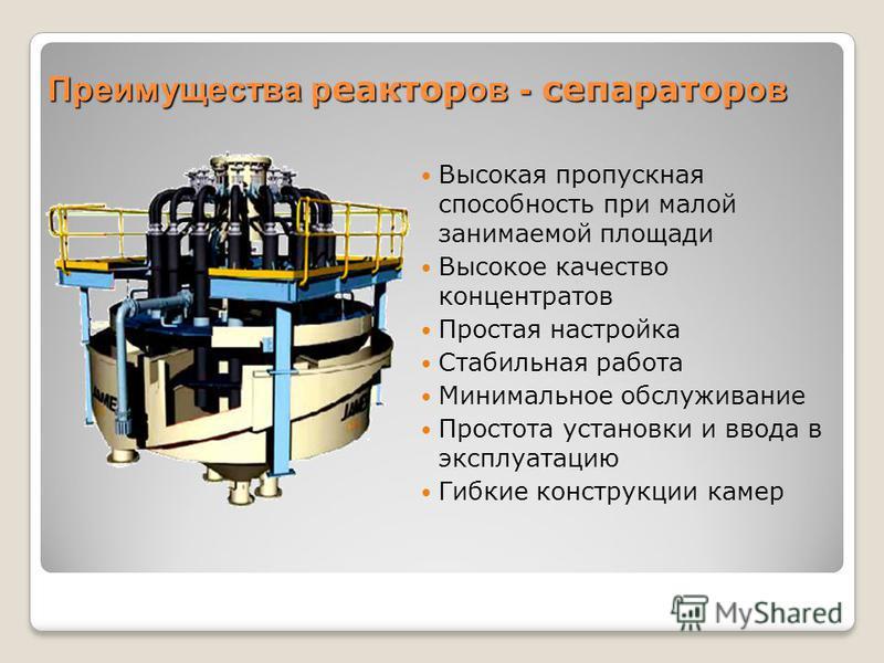 Преимущества реакторов - сепаратор ов Высокая пропускная способность при малой занимаемой площади Высокое качество концентратов Простая настройка Стабильная работа Минимальное обслуживание Простота установки и ввода в эксплуатацию Гибкие конструкции