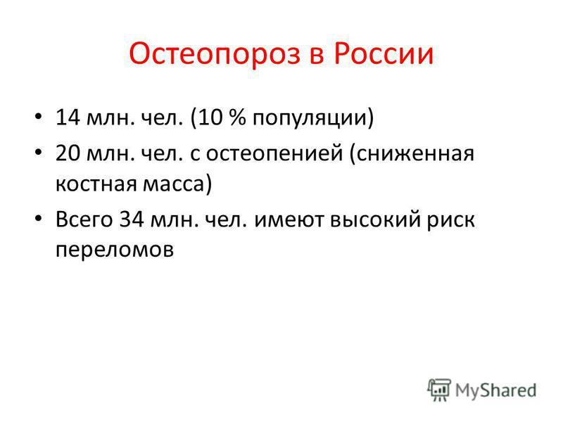 Остеопороз в России 14 млн. чел. (10 % популяции) 20 млн. чел. с остеопенией (сниженная костная масса) Всего 34 млн. чел. имеют высокий риск переломмов
