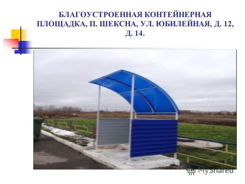 БЛАГОУСТРОЕННАЯ КОНТЕЙНЕРНАЯ ПЛОЩАДКА, П. ШЕКСНА, УЛ. ЮБИЛЕЙНАЯ, Д. 12, Д. 14.