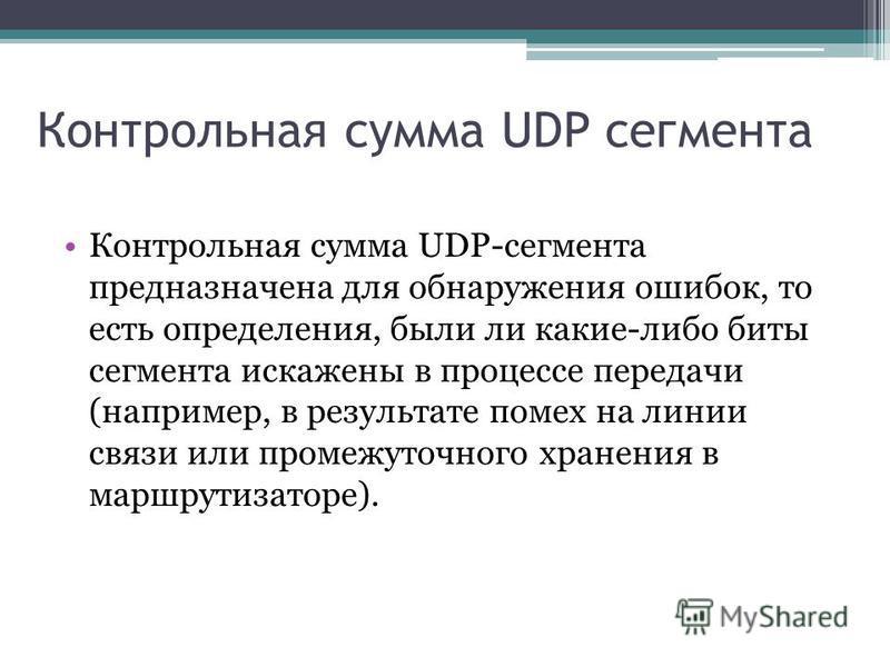 Контрольная сумма UDP сегмента Контрольная сумма UDP-сегмента предназначена для обнаружения ошибок, то есть определения, были ли какие-либо биты сегмента искажены в процессе передачи (например, в результате помех на линии связи или промежуточного хр