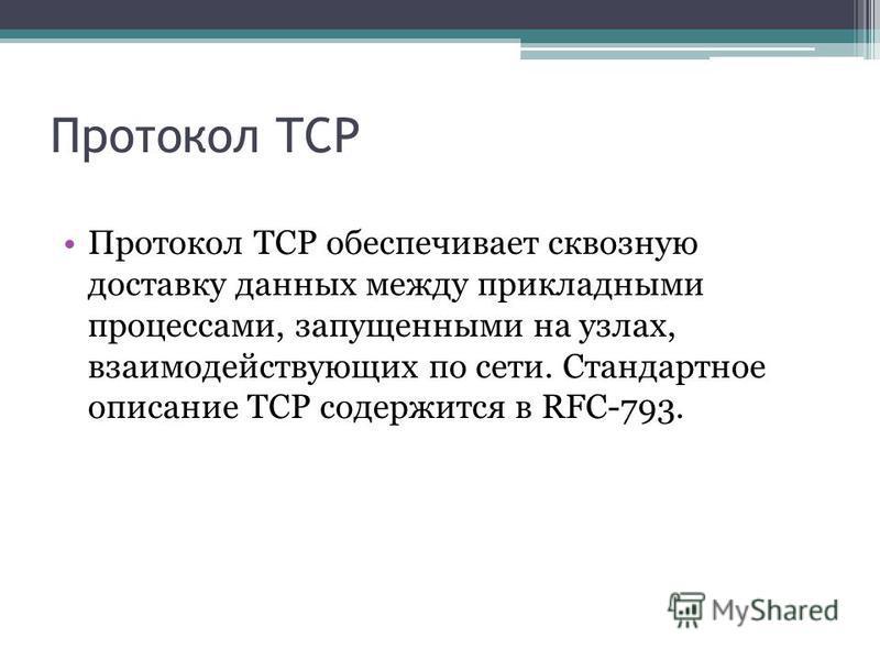 Протокол TCP Протокол TCP обеспечивает сквозную доставку данных между прикладными процессами, запущенными на узлах, взаимодействующих по сети. Стандартное описание TCP содержится в RFC-793.
