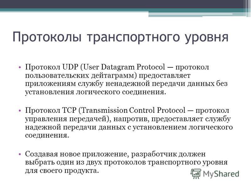 Протоколы транспортного уровня Протокол UDP (User Datagram Protocol протокол пользовательских дейтаграмм) предоставляет приложениям службу ненадежной передачи данных без установления логического соединения. Протокол TCP (Transmission Control Protoco