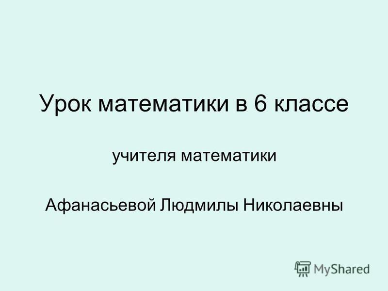 Урок математики в 6 классе учителя математики Афанасьевой Людмилы Николаевны