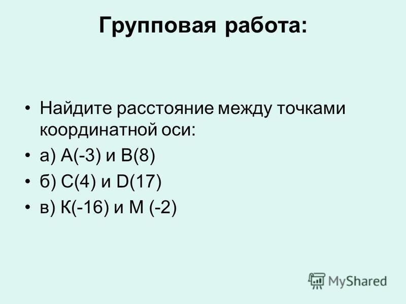 Групповая работа: Найдите расстояние между точками координатной оси: а) А(-3) и В(8) б) С(4) и D(17) в) К(-16) и М (-2)