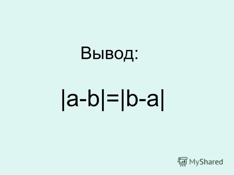 Вывод: |а-b|=|b-a|
