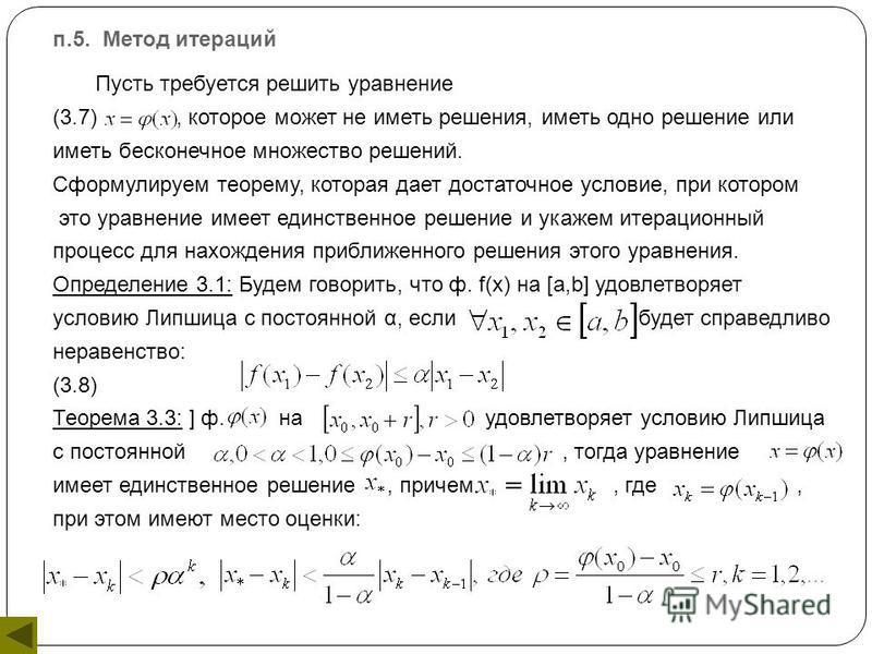 п.5. Метод итераций Пусть требуется решить уравнение (3.7), которое может не иметь решения, иметь одно решение или иметь бесконечное множество решений. Сформулируем теорему, которая дает достаточное условие, при котором это уравнение имеет единственн