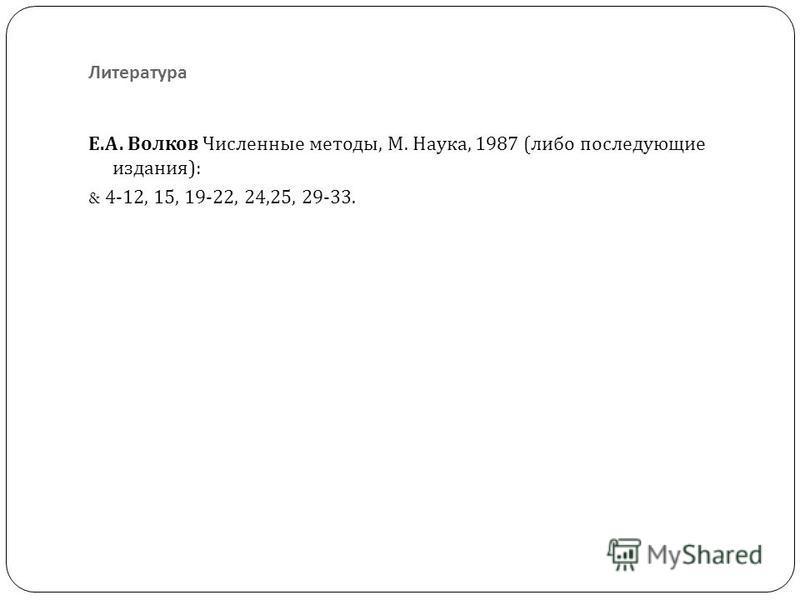 Литература Е. А. Волков Численные методы, М. Наука, 1987 ( либо последующие издания ): & 4-12, 15, 19-22, 24,25, 29-33.