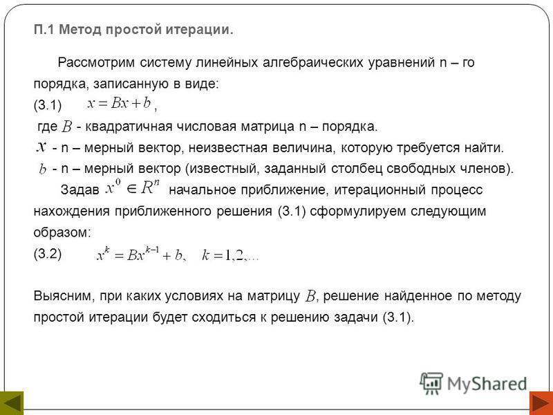П.1 Метод простой итерации. Рассмотрим систему линейных алгебраических уравнений n – го порядка, записанную в виде: (3.1), где - квадратичная числовая матрица n – порядка. - n – мерный вектор, неизвестная величина, которую требуется найти. - n – мерн