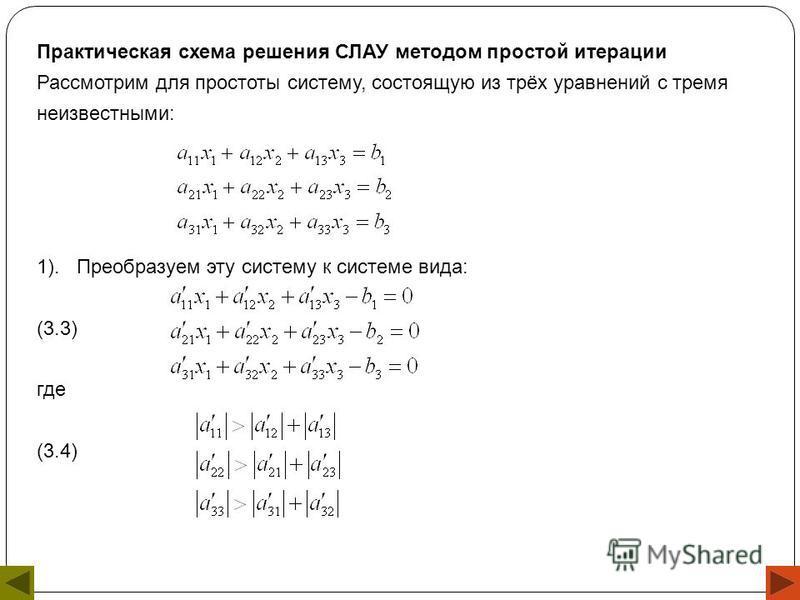 Практическая схема решения СЛАУ методом простой итерации Рассмотрим для простоты систему, состоящую из трёх уравнений с тремя неизвестными: 1). Преобразуем эту систему к системе вида: (3.3) где (3.4)