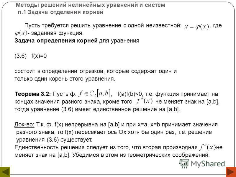Методы решений нелинейных уравнений и систем п.1 Задача отделения корней Пусть требуется решить уравнение с одной неизвестной:, где - заданная функция. Задача определения корней для уравнения (3.6) f(x)=0 состоит в определении отрезков, которые содер