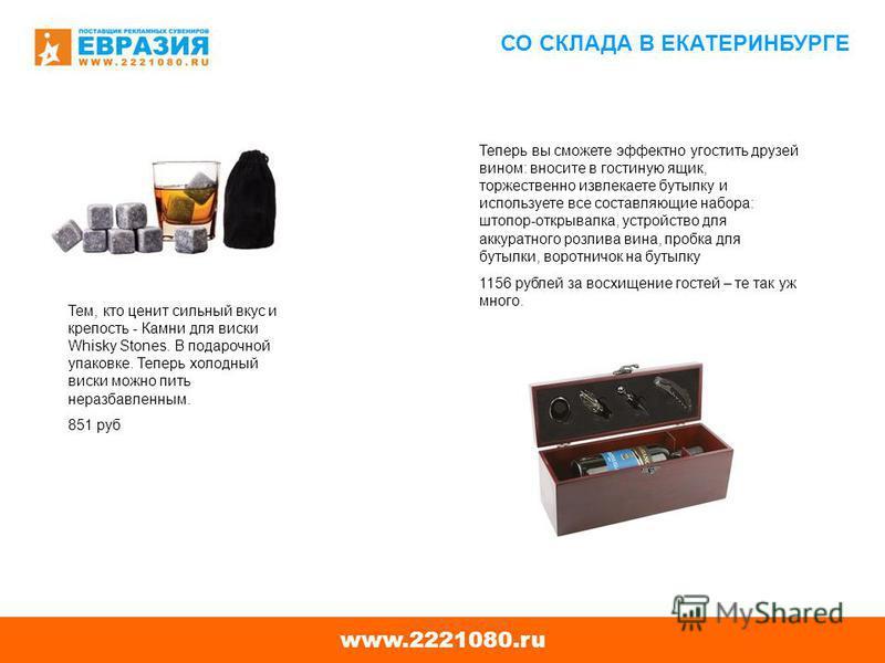 www.2221080. ru СО СКЛАДА В ЕКАТЕРИНБУРГЕ Тем, кто ценит сильный вкус и крепость - Камни для виски Whisky Stones. В подарочной упаковке. Теперь холодный виски можно пить неразбавленным. 851 руб Теперь вы сможете эффектно угостить друзей вином: вносит
