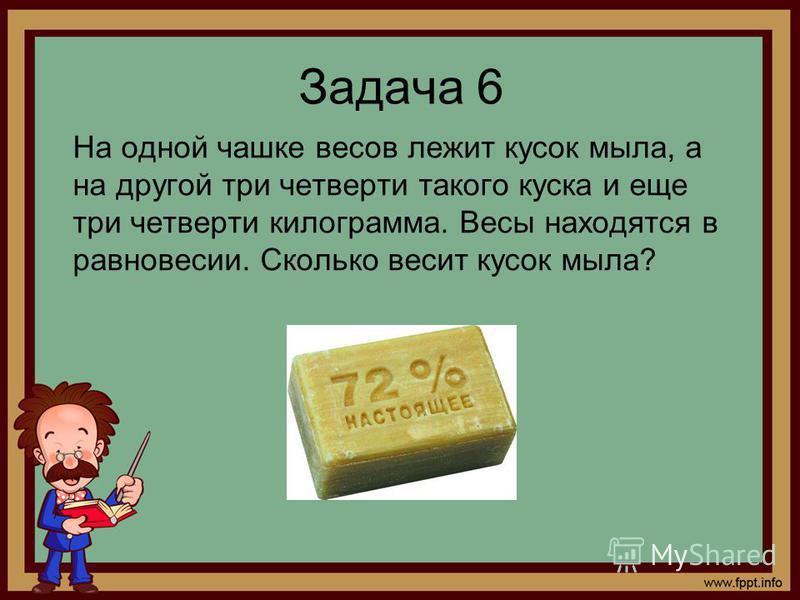 Задача 6 На одной чашке весов лежит кусок мыла, а на другой три четверти такого куска и еще три четверти килограмма. Весы находятся в равновесии. Сколько весит кусок мыла?