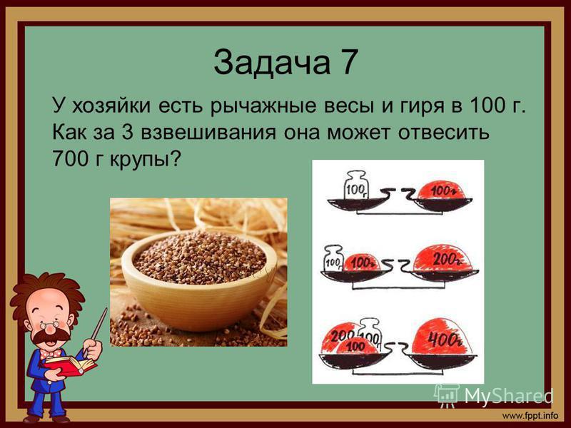 Задача 7 У хозяйки есть рычажные весы и гиря в 100 г. Как за 3 взвешивания она может отвесить 700 г крупы?