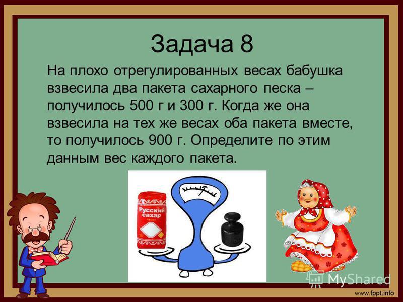 Задача 8 На плохо отрегулированных весах бабушка взвесила два пакета сахарного песка – получилось 500 г и 300 г. Когда же она взвесила на тех же весах оба пакета вместе, то получилось 900 г. Определите по этим данным вес каждого пакета.