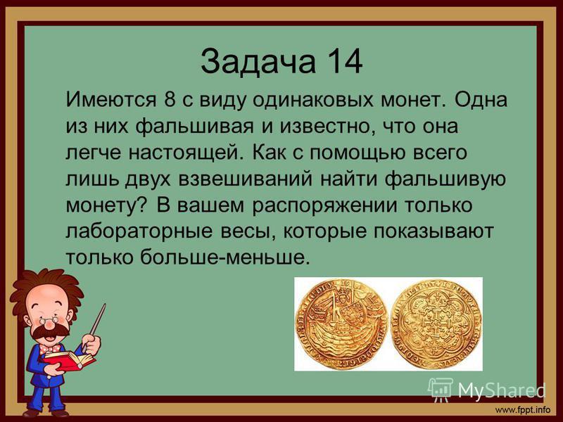 Задача 14 Имеются 8 с виду одинаковых монет. Одна из них фальшивая и известно, что она легче настоящей. Как с помощью всего лишь двух взвешиваний найти фальшивую монету? В вашем распоряжении только лабораторные весы, которые показывают только больше-