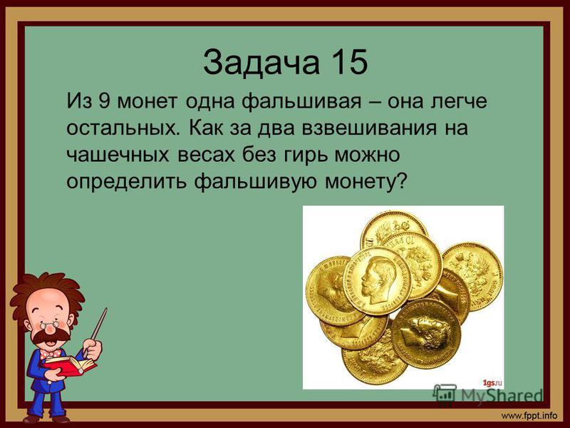 Задача 15 Из 9 монет одна фальшивая – она легче остальных. Как за два взвешивания на чашечных весах без гирь можно определить фальшивую монету?