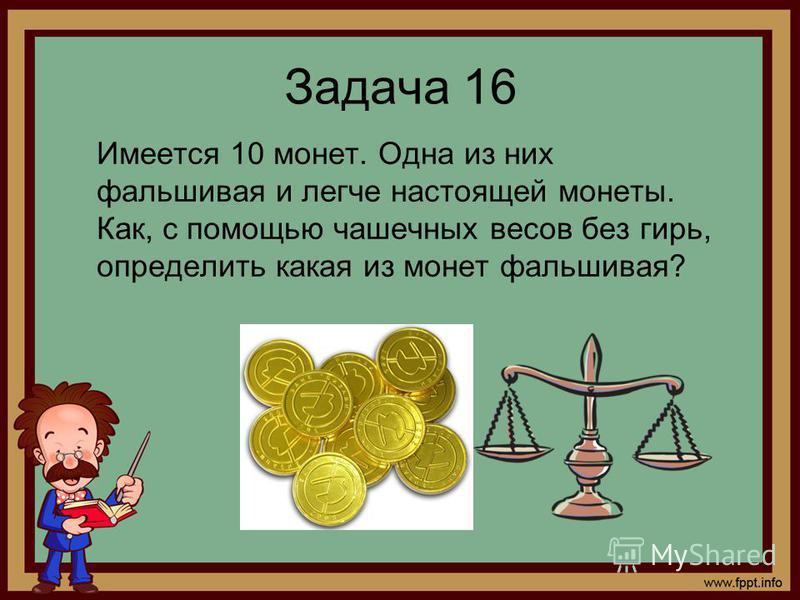 Задача 16 Имеется 10 монет. Одна из них фальшивая и легче настоящей монеты. Как, с помощью чашечных весов без гирь, определить какая из монет фальшивая?