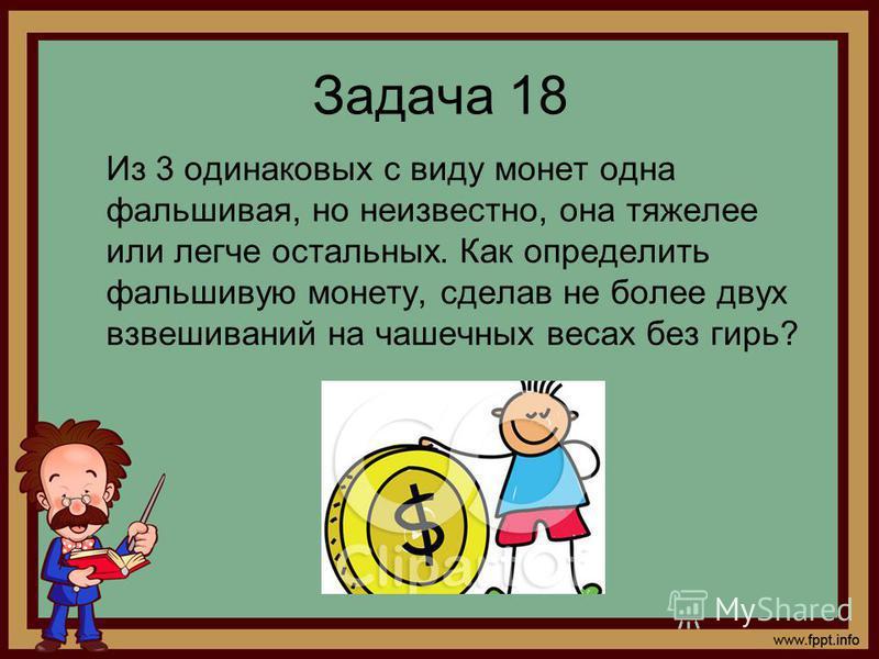 Задача 18 Из 3 одинаковых с виду монет одна фальшивая, но неизвестно, она тяжелее или легче остальных. Как определить фальшивую монету, сделав не более двух взвешиваний на чашечных весах без гирь?