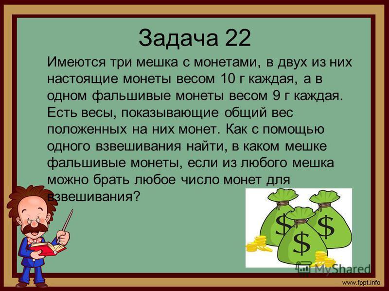 Задача 22 Имеются три мешка с монетами, в двух из них настоящие монеты весом 10 г каждая, а в одном фальшивые монеты весом 9 г каждая. Есть весы, показывающие общий вес положенных на них монет. Как с помощью одного взвешивания найти, в каком мешке фа