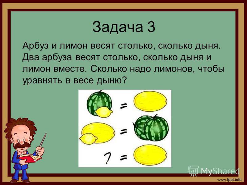 Задача 3 Арбуз и лимон весят столько, сколько дыня. Два арбуза весят столько, сколько дыня и лимон вместе. Сколько надо лимонов, чтобы уравнять в весе дыню?