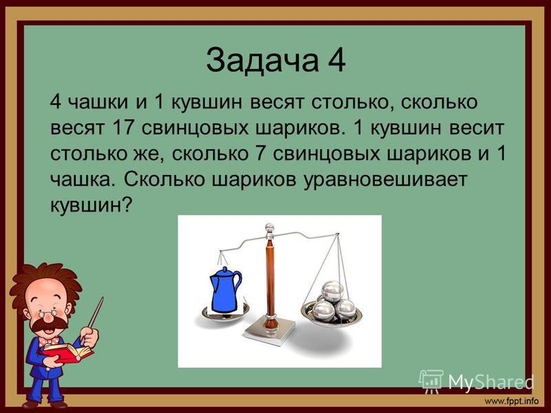 Задача 4 4 чашки и 1 кувшин весят столько, сколько весят 17 свинцовых шариков. 1 кувшин весит столько же, сколько 7 свинцовых шариков и 1 чашка. Сколько шариков уравновешивает кувшин?