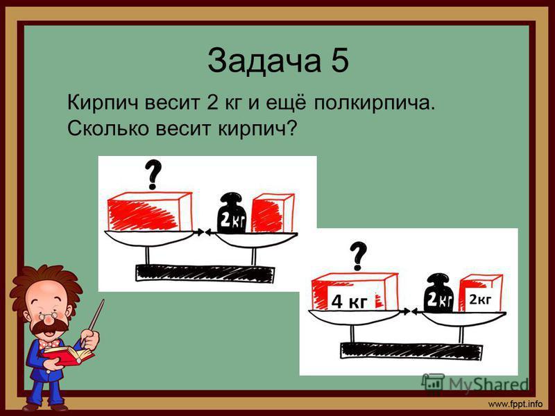Задача 5 Кирпич весит 2 кг и ещё полкирпича. Сколько весит кирпич?