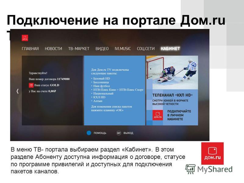 Подключение на портале Дом.ru TV В меню ТВ- портала выбираем раздел «Кабинет». В этом разделе Абоненту доступна информация о договоре, статусе по программе привилегий и доступных для подключения пакетов каналов.