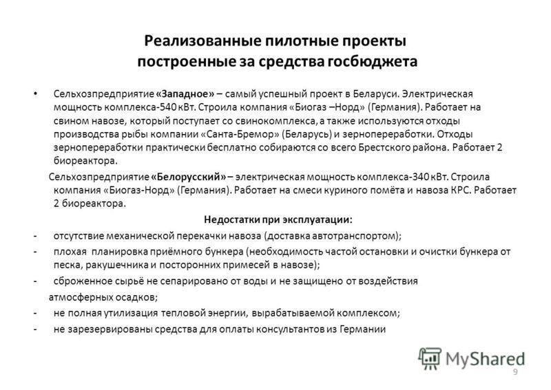 Реализованные пилотные проекты построенные за средства госбюджета Сельхозпредприятие «Западное» – самый успешный проект в Беларуси. Электрическая мощность комплекса-540 к Вт. Строила компания «Биогаз –Норд» (Германия). Работает на свином навозе, кото