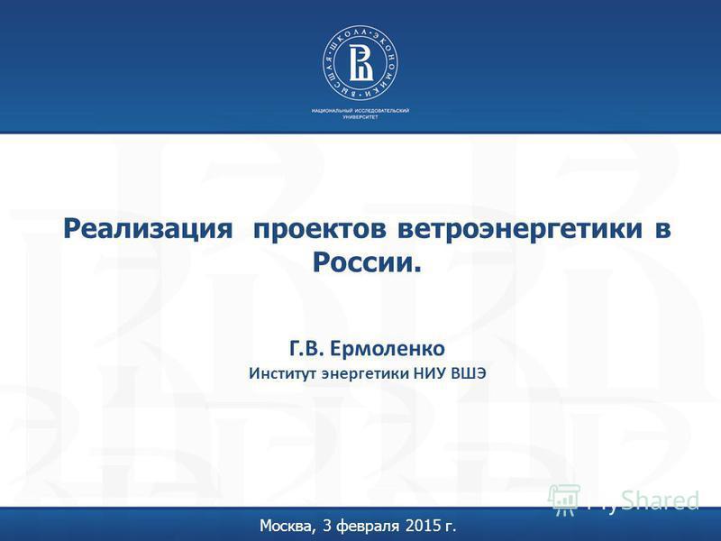 Реализация проектов ветроэнергетики в России. Москва, 3 февраля 2015 г. Г.В. Ермоленко Институт энергетики НИУ ВШЭ