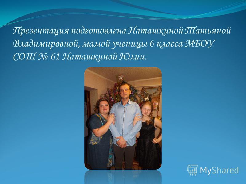 Презентация подготовлена Наташкиной Татьяной Владимировной, мамой ученицы 6 класса МБОУ СОШ 61 Наташкиной Юлии.