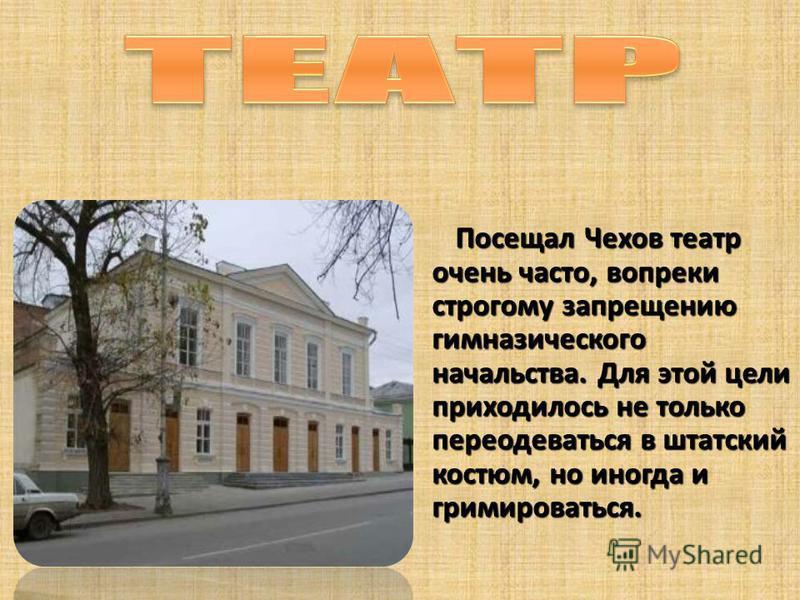 Посещал Чехов театр очень часто, вопреки строгому запрещению гимназического начальства. Для этой цели приходилось не только переодеваться в штатский костюм, но иногда и гримироваться.