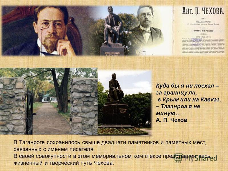 Куда бы я ни поехал – за границу ли, в Крым или на Кавказ, – Таганрог я не миную… А. П. Чехов В Таганроге сохранилось свыше двадцати памятников и памятных мест, связанных с именем писателя. В своей совокупности в этом мемориальном комплексе представл