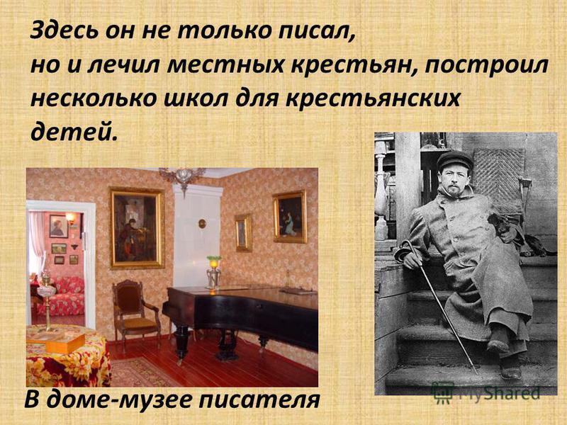 Здесь он не только писал, но и лечил местных крестьян, построил несколько школ для крестьянских детей. В доме-музее писателя