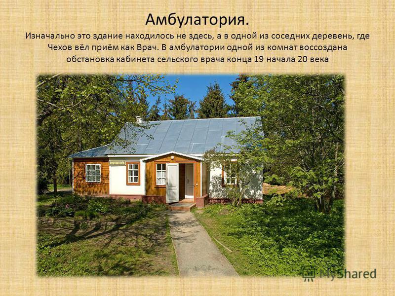 Амбулатория. Изначально это здание находилось не здесь, а в одной из соседних деревень, где Чехов вёл приём как Врач. В амбулатории одной из комнат воссоздана обстановка кабинета сельского врача конца 19 начала 20 века