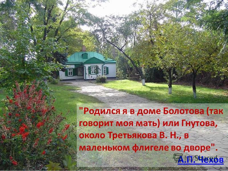 Родился я в доме Болотова (так говорит моя мать) или Гнутова, около Третьякова В. Н., в маленьком флигеле во дворе. А.П. Чехов