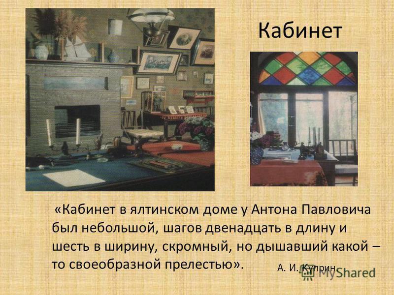 Кабинет «Кабинет в ялтинском доме у Антона Павловича был небольшой, шагов двенадцать в длину и шесть в ширину, скромный, но дышавший какой – то своеобразной прелестью». А. И. Куприн.