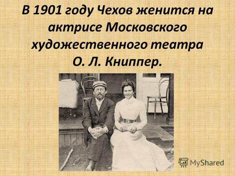 В 1901 году Чехов женится на актрисе Московского художественного театра О. Л. Книппер.