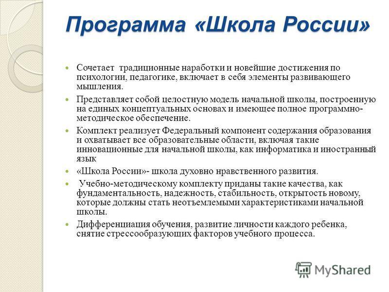 Программа « Школа России » Сочетает традиционные наработки и новейшие достижения по психологии, педагогике, включает в себя элементы развивающего мышления. Представляет собой целостную модель начальной школы, построенную на единых концептуальных осно