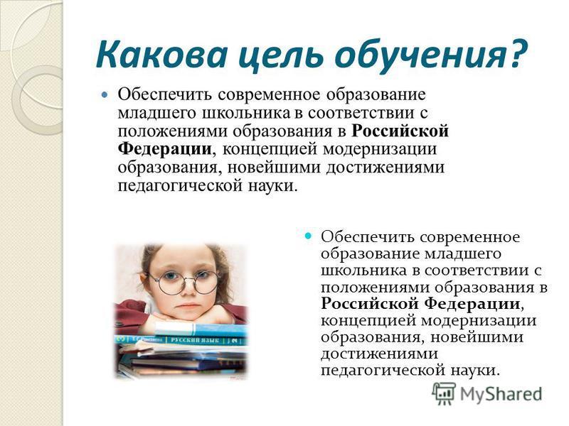 Какова цель обучения? Обеспечить современное образование младшего школьника в соответствии с положениями образования в Российской Федерации, концепцией модернизации образования, новейшими достижениями педагогической науки.