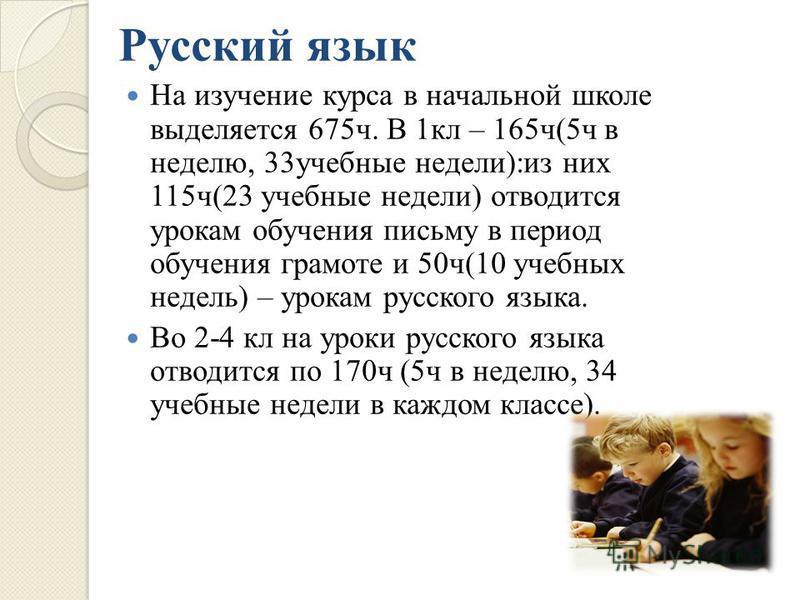 Русский язык На изучение курса в начальной школе выделяется 675 ч. В 1 кл – 165 ч (5 ч в неделю, 33 учебные недели ): из них 115 ч (23 учебные недели ) отводится урокам обучения письму в период обучения грамоте и 50 ч (10 учебных недель ) – урокам ру